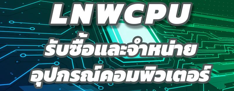 LNWCPUรับซื้อและจำหน่ายอุปกรณ์คอมพิวเตอร์มือสอง